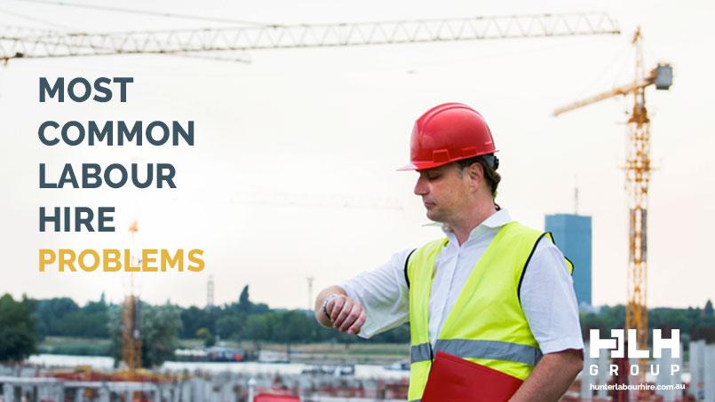 Most Common Labour Hire Problems - HLH Labour